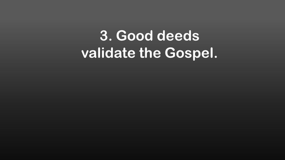 3. Good deeds validate the Gospel.