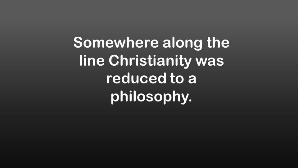 Somewhere along the line Christianity was reduced to a philosophy.