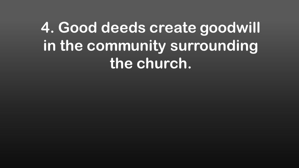 4. Good deeds create goodwill in the community surrounding the church.