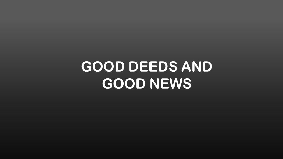 GOOD DEEDS AND GOOD NEWS
