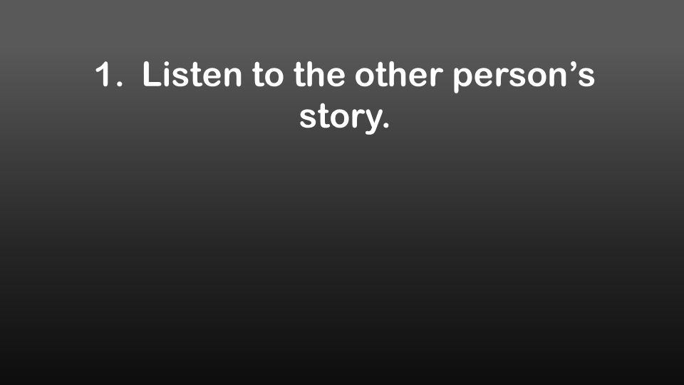 1. Listen to the other person's story.