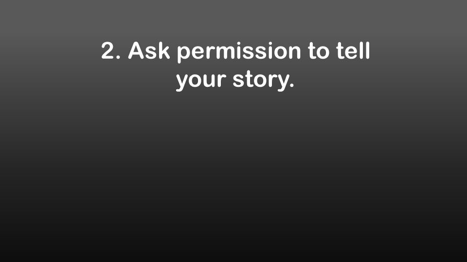 2. Ask permission to tell your story.