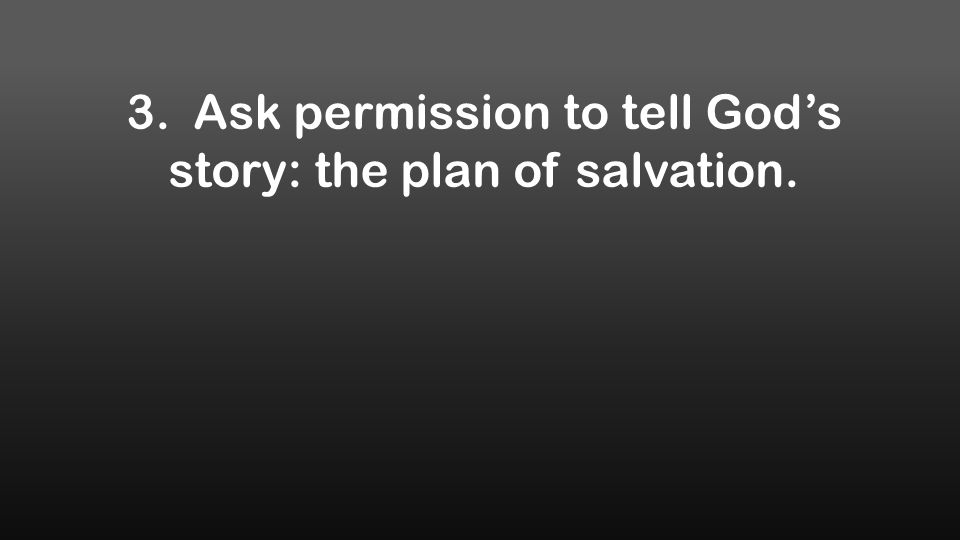 3. Ask permission to tell God's story: the plan of salvation.