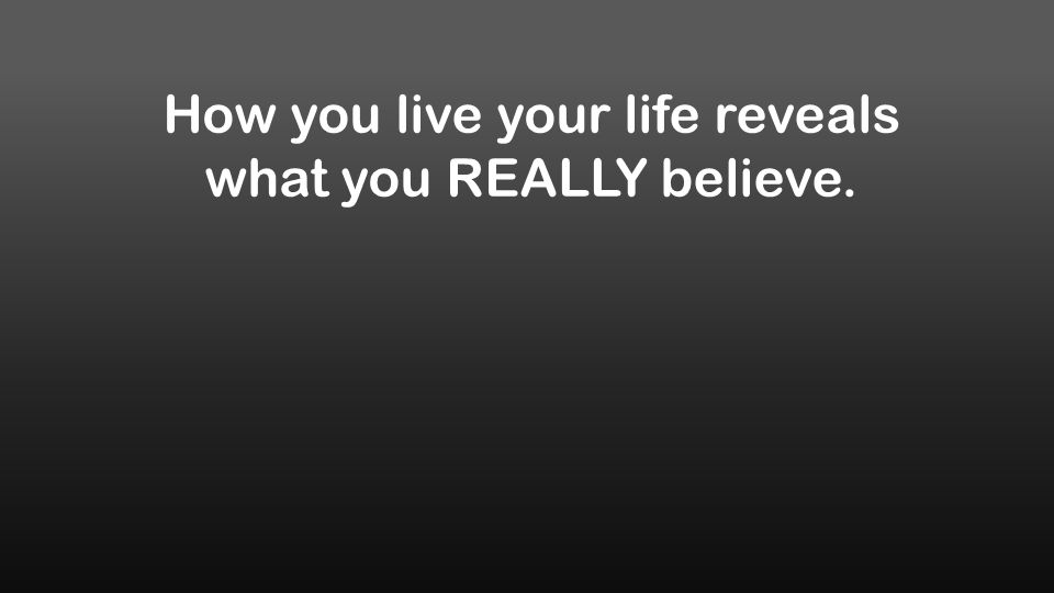 How you live your life reveals what you REALLY believe.