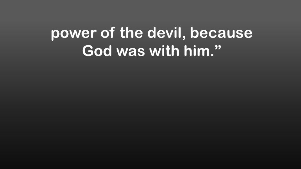 power of the devil, because God was with him.