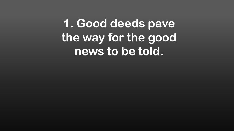 1. Good deeds pave the way for the good news to be told.
