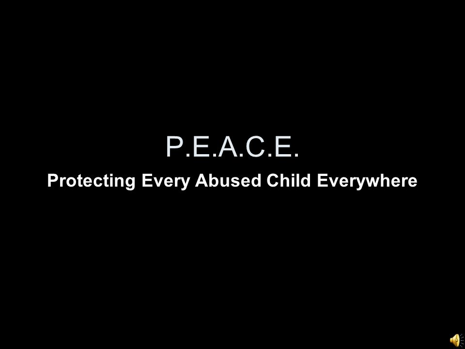 P.E.A.C.E. Protecting Every Abused Child Everywhere