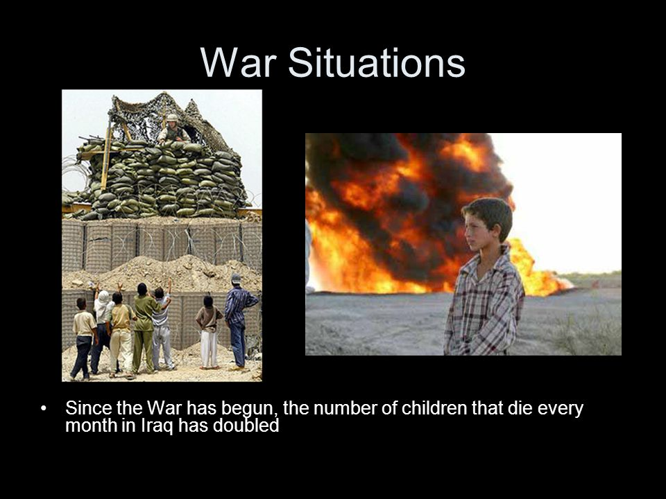 War Situations Since the War has begun, the number of children that die every month in Iraq has doubled