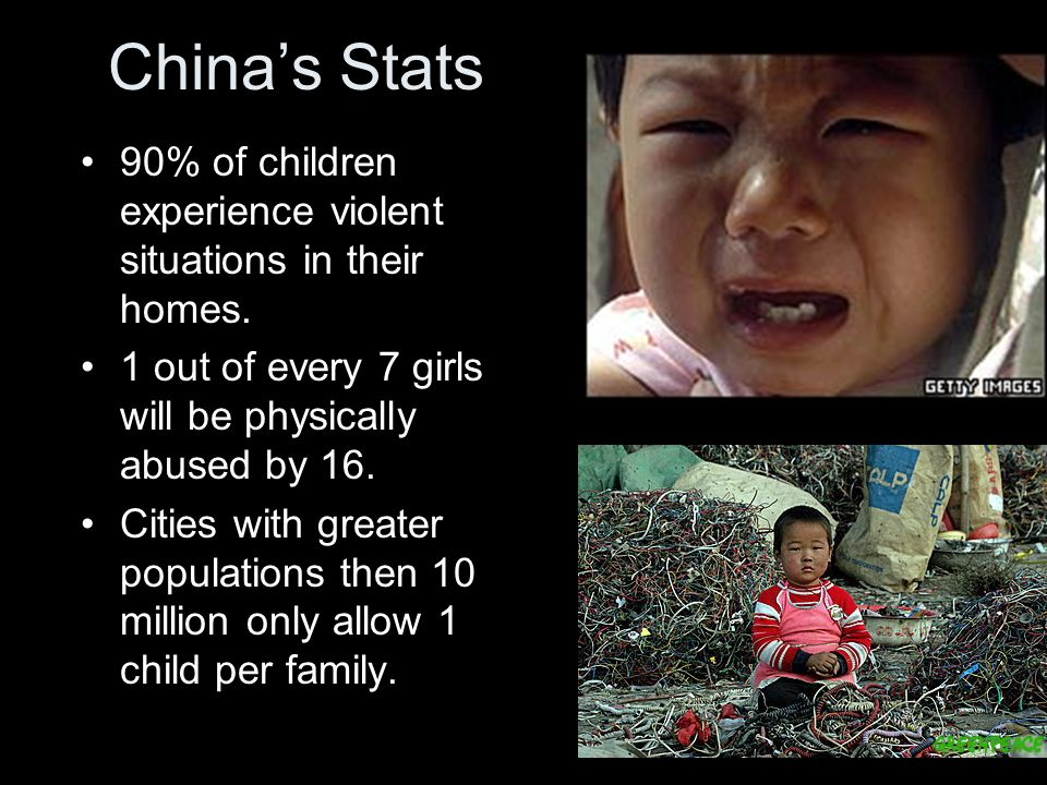 China's Stats 90% of children experience violent situations in their homes. 1 out of every 7 girls will be physically abused by 16. Cities with greate