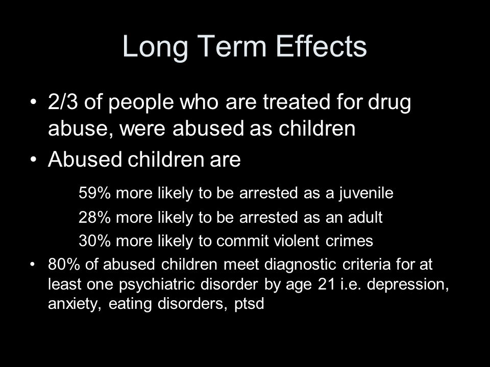 Long Term Effects 2/3 of people who are treated for drug abuse, were abused as children Abused children are 59% more likely to be arrested as a juvenile 28% more likely to be arrested as an adult 30% more likely to commit violent crimes 80% of abused children meet diagnostic criteria for at least one psychiatric disorder by age 21 i.e.
