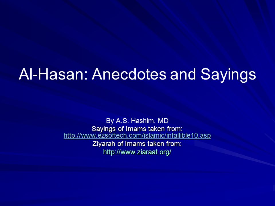 Al-Hasan: Anecdotes and Sayings By A.S. Hashim. MD Sayings of Imams taken from: http://www.ezsoftech.com/islamic/infallible10.asp http://www.ezsoftech
