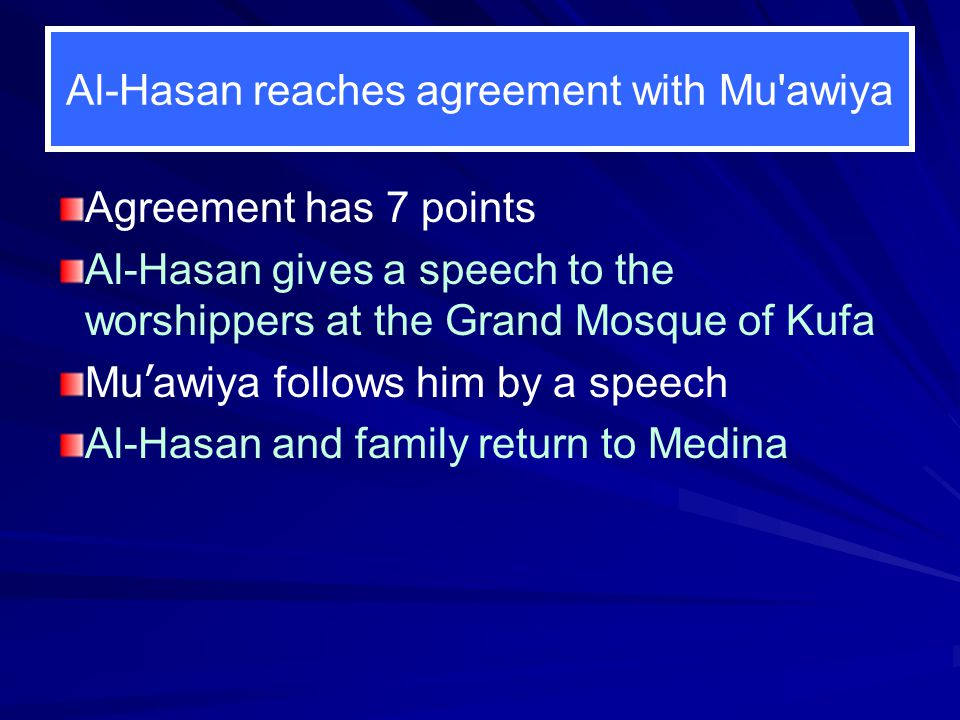 Al-Hasan reaches agreement with Mu'awiya Agreement has 7 points Al-Hasan gives a speech to the worshippers at the Grand Mosque of Kufa Mu ' awiya foll