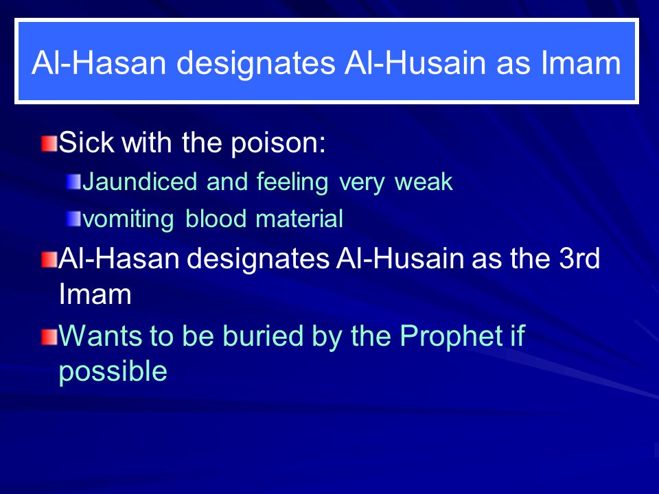Al-Hasan designates Al-Husain as Imam Sick with the poison: Jaundiced and feeling very weak vomiting blood material Al-Hasan designates Al-Husain as the 3rd Imam Wants to be buried by the Prophet if possible