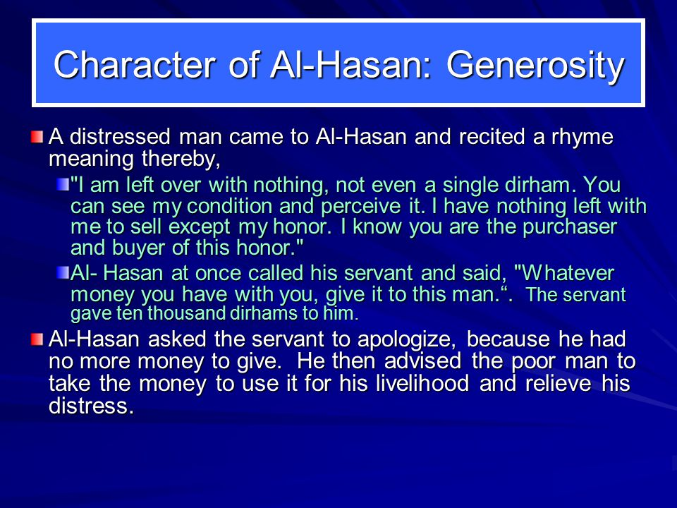 Character of Al-Hasan: Generosity A distressed man came to Al-Hasan and recited a rhyme meaning thereby, I am left over with nothing, not even a single dirham.
