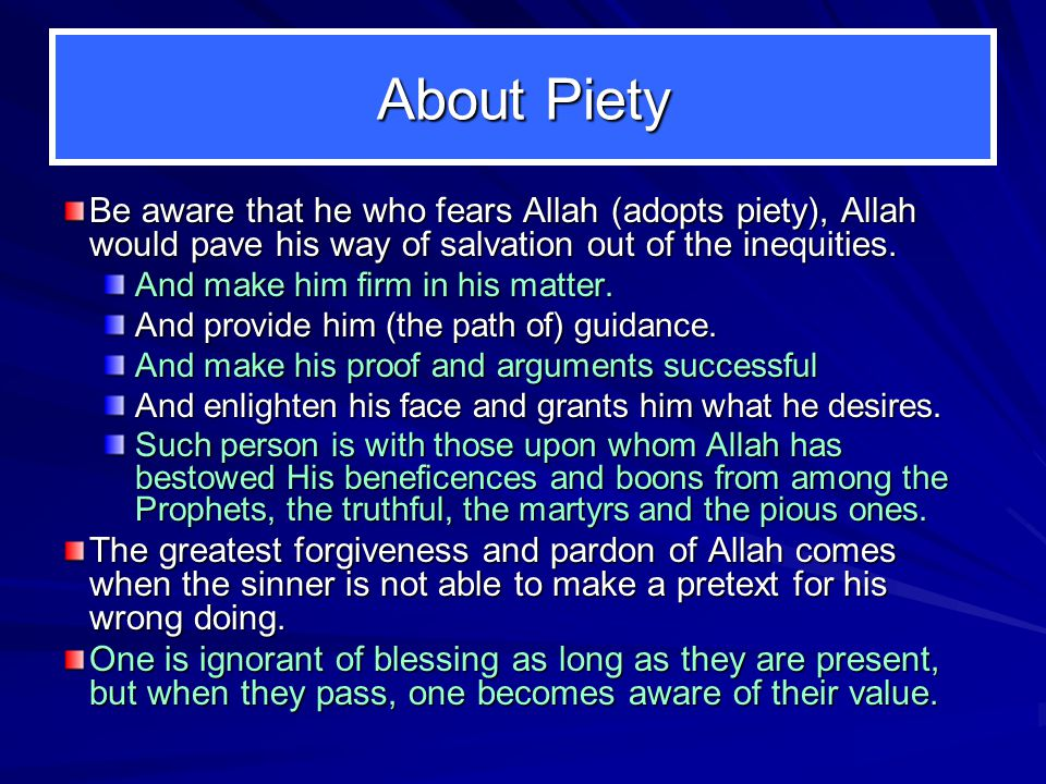 About Piety Be aware that he who fears Allah (adopts piety), Allah would pave his way of salvation out of the inequities. And make him firm in his mat
