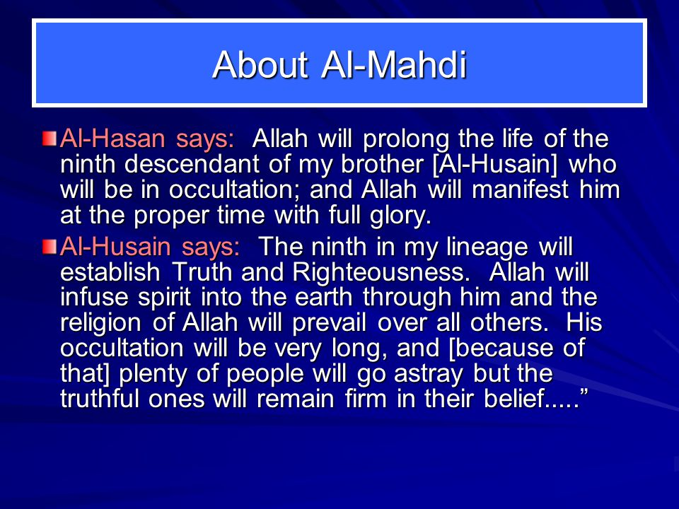 About Al-Mahdi Al-Hasan says: Allah will prolong the life of the ninth descendant of my brother [Al-Husain] who will be in occultation; and Allah will
