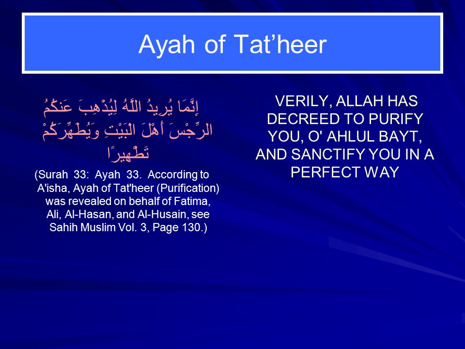 Ayah of Tat'heer إِنَّمَا يُرِيدُ اللَّهُ لِيُذْهِبَ عَنكُمُ الرِّجْسَ أَهْلَ الْبَيْتِ وَيُطَهِّرَكُمْ تَطْهِيرًا (Surah 33: Ayah 33.