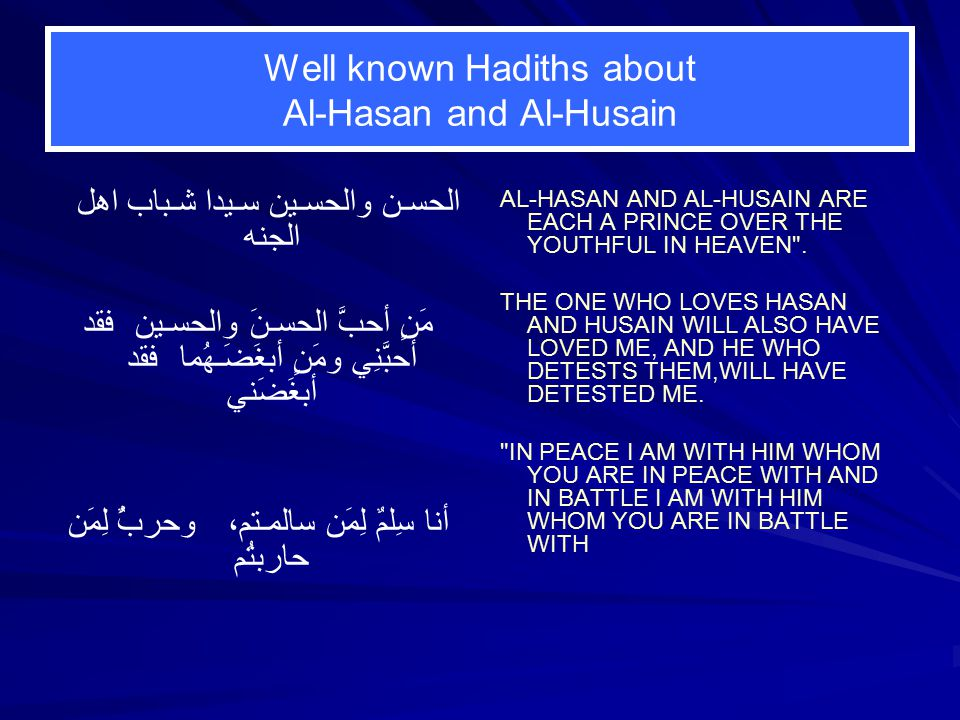 Well known Hadiths about Al-Hasan and Al-Husain الحسـن والحسـين سـيدا شـباب اهل الجنه مََنٍ أحبَّ الحسـنَ والحسـين فقد أحبَّنِي ومَنٍ أبغَضَـهُما فقد