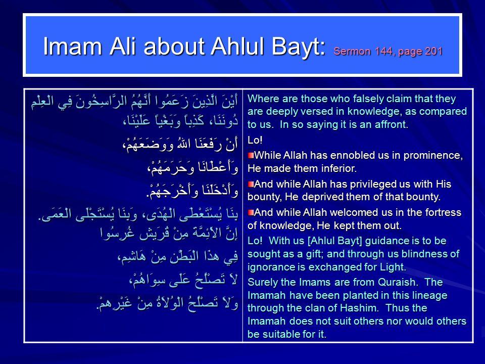 Imam Ali about Ahlul Bayt: Sermon 144, page 201 أَيْنَ الَّذِينَ زَعَمُوا أَنَّهُمُ الرَّاسِخُونَ فِي الْعِلْمِ دُونَنَا، كَذِباً وَبَغْياً عَلَيْنَا، أَنْ رَفَعَنَا اللهُ وَوَضَعَهُمْ، وَأَعْطَانَا وَحَرَمَهُمْ، وَأَدْخَلَنَا وَأَخْرَجَهُمْ.