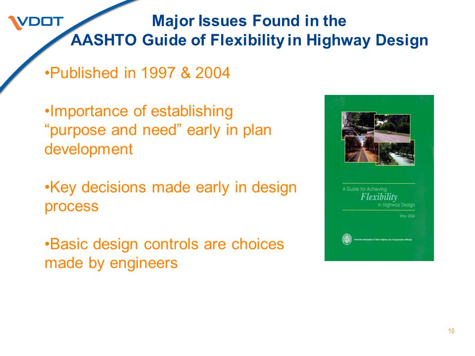 Major Issues Found in the AASHTO Guide of Flexibility in Highway Design Published in 1997 & 2004 Importance of establishing purpose and need early in plan development Key decisions made early in design process Basic design controls are choices made by engineers 10