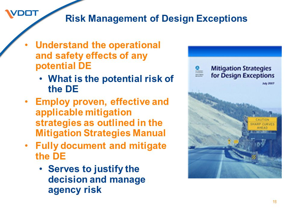 Risk Management of Design Exceptions Understand the operational and safety effects of any potential DE What is the potential risk of the DE Employ proven, effective and applicable mitigation strategies as outlined in the Mitigation Strategies Manual Fully document and mitigate the DE Serves to justify the decision and manage agency risk 18