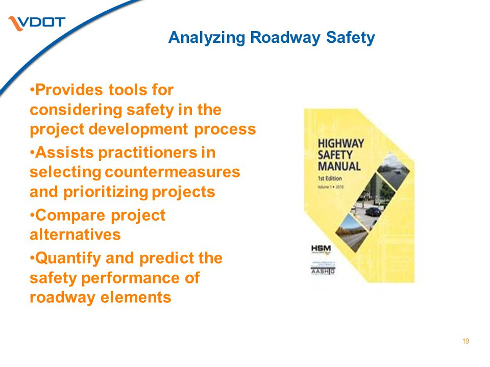 Analyzing Roadway Safety Provides tools for considering safety in the project development process Assists practitioners in selecting countermeasures and prioritizing projects Compare project alternatives Quantify and predict the safety performance of roadway elements 19