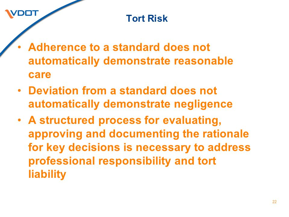 Tort Risk Adherence to a standard does not automatically demonstrate reasonable care Deviation from a standard does not automatically demonstrate negligence A structured process for evaluating, approving and documenting the rationale for key decisions is necessary to address professional responsibility and tort liability 22