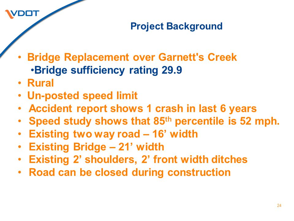 Bridge Replacement over Garnett s Creek Bridge sufficiency rating 29.9 Rural Un-posted speed limit Accident report shows 1 crash in last 6 years Speed study shows that 85 th percentile is 52 mph.
