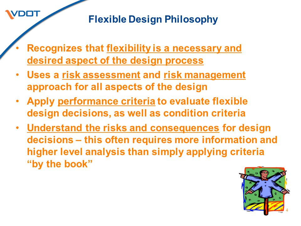 Flexible Design Philosophy Recognizes that flexibility is a necessary and desired aspect of the design process Uses a risk assessment and risk management approach for all aspects of the design Apply performance criteria to evaluate flexible design decisions, as well as condition criteria Understand the risks and consequences for design decisions – this often requires more information and higher level analysis than simply applying criteria by the book 4