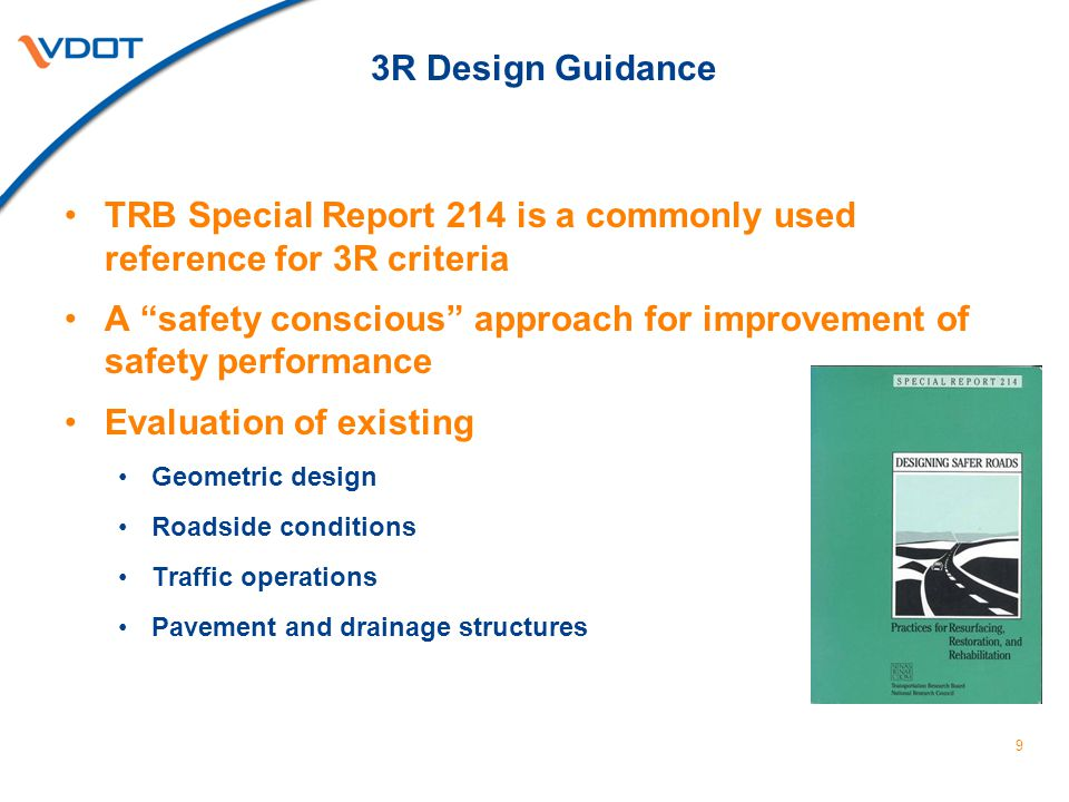 3R Design Guidance TRB Special Report 214 is a commonly used reference for 3R criteria A safety conscious approach for improvement of safety performance Evaluation of existing Geometric design Roadside conditions Traffic operations Pavement and drainage structures 9