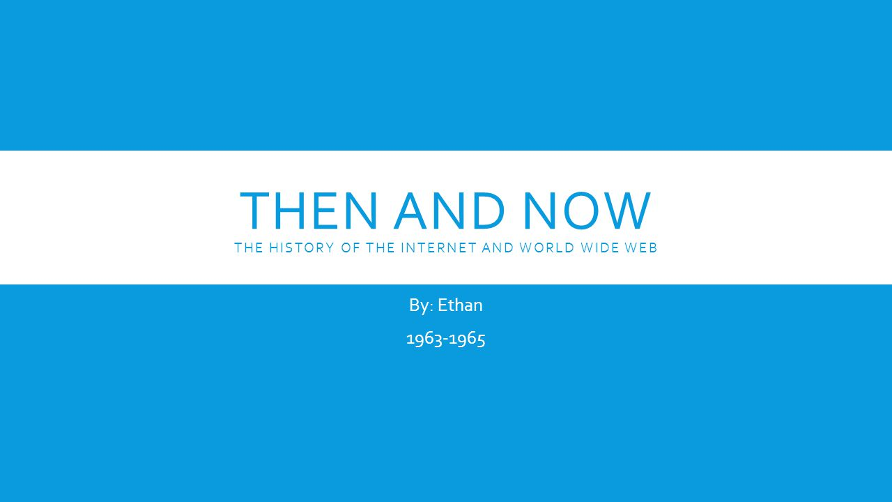 THEN AND NOW THE HISTORY OF THE INTERNET AND WORLD WIDE WEB By: Ethan 1963-1965