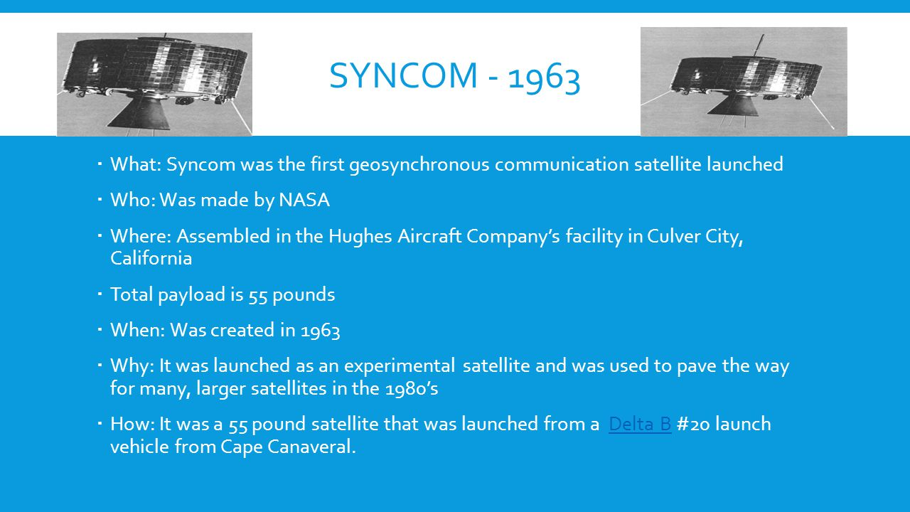 SYNCOM - 1963  What: Syncom was the first geosynchronous communication satellite launched  Who: Was made by NASA  Where: Assembled in the Hughes Aircraft Company's facility in Culver City, California  Total payload is 55 pounds  When: Was created in 1963  Why: It was launched as an experimental satellite and was used to pave the way for many, larger satellites in the 1980's  How: It was a 55 pound satellite that was launched from a Delta B #20 launch vehicle from Cape Canaveral.Delta B