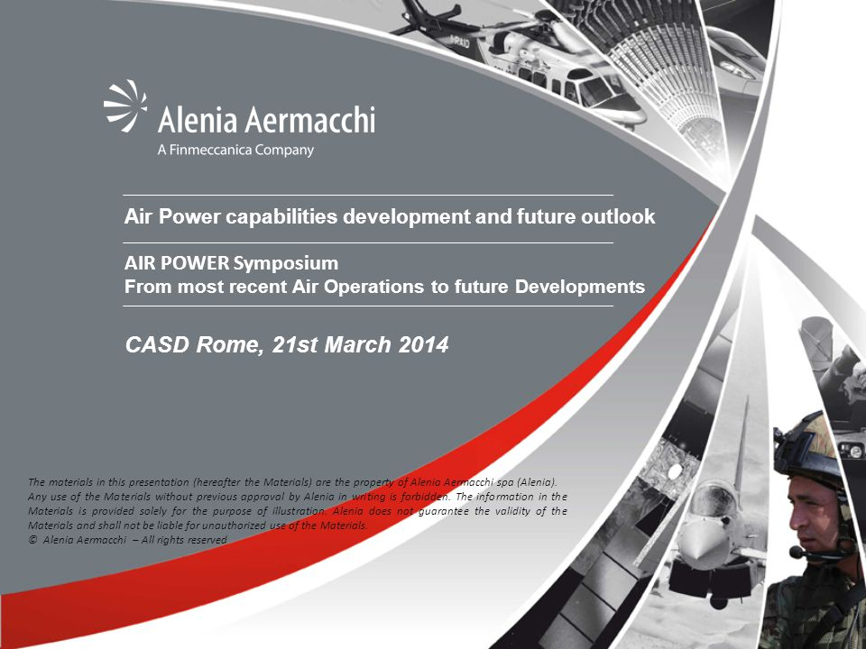 Air Power capabilities development and future outlook AIR POWER Symposium From most recent Air Operations to future Developments CASD Rome, 21st March 2014 The materials in this presentation (hereafter the Materials) are the property of Alenia Aermacchi spa (Alenia).