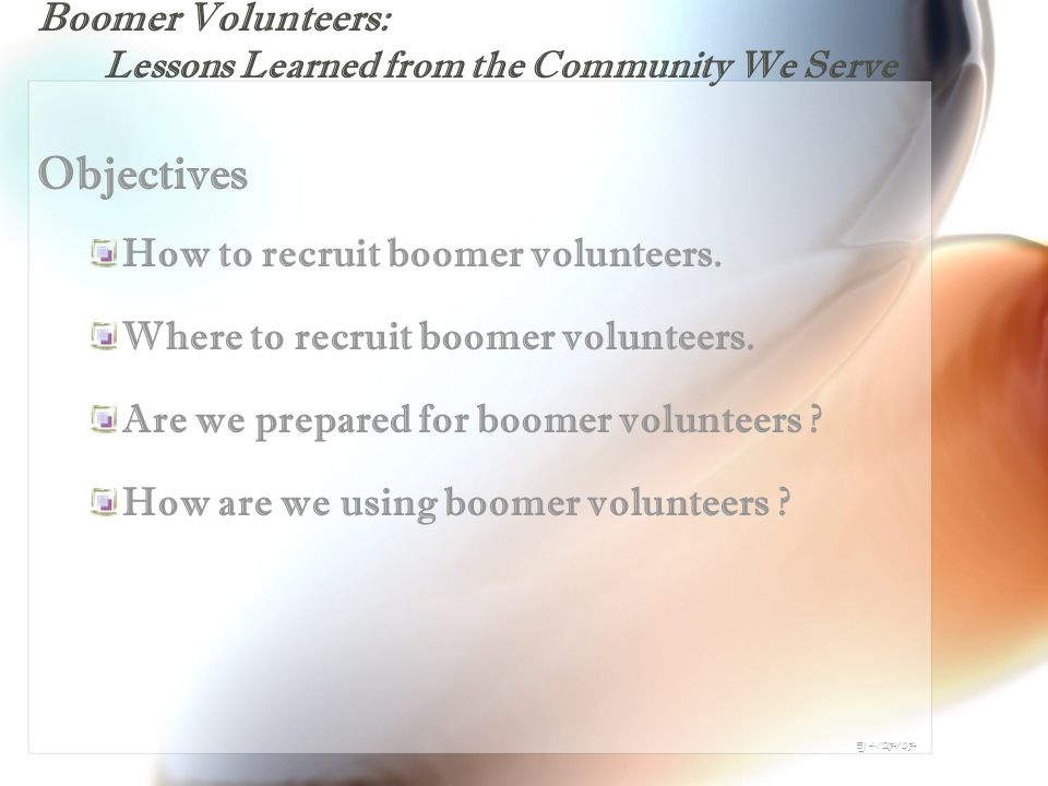 Boomer Volunteers: Lessons Learned from the Community We Serve Objectives How to recruit boomer volunteers.