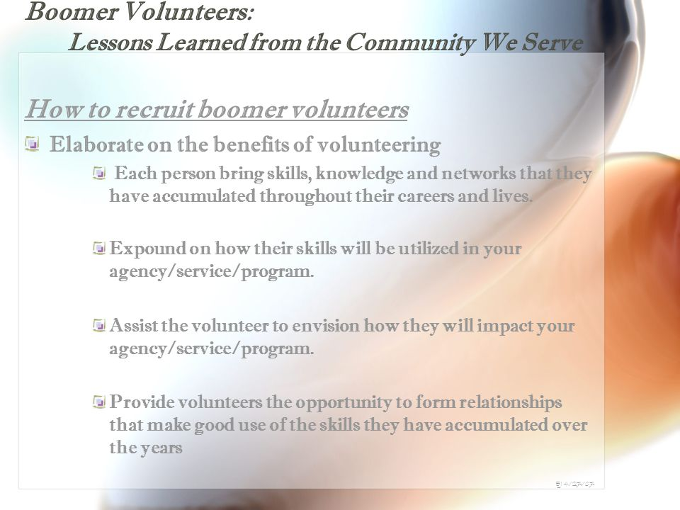 Boomer Volunteers: Lessons Learned from the Community We Serve How to recruit boomer volunteers Elaborate on the benefits of volunteering Each person bring skills, knowledge and networks that they have accumulated throughout their careers and lives.