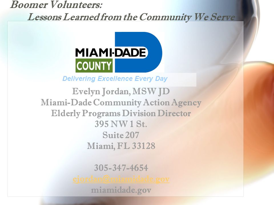 Boomer Volunteers: Lessons Learned from the Community We Serve Evelyn Jordan, MSW JD Miami-Dade Community Action Agency Elderly Programs Division Director 395 NW 1 St.