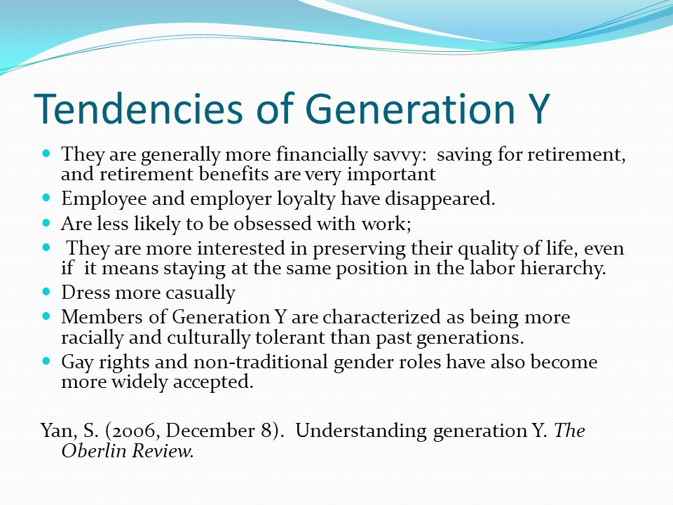 Tendencies of Generation Y They are generally more financially savvy: saving for retirement, and retirement benefits are very important Employee and employer loyalty have disappeared.