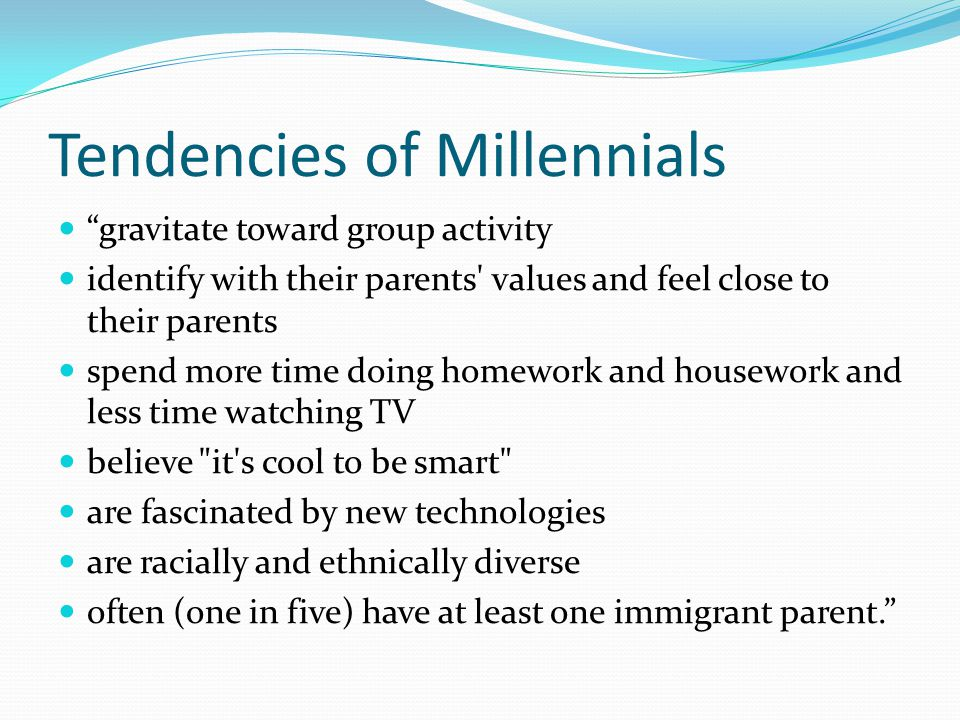 Tendencies of Millennials gravitate toward group activity identify with their parents values and feel close to their parents spend more time doing homework and housework and less time watching TV believe it s cool to be smart are fascinated by new technologies are racially and ethnically diverse often (one in five) have at least one immigrant parent.
