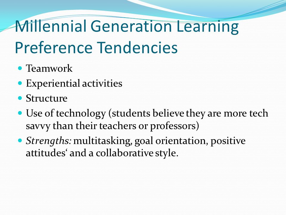 Millennial Generation Learning Preference Tendencies Teamwork Experiential activities Structure Use of technology (students believe they are more tech savvy than their teachers or professors) Strengths: multitasking, goal orientation, positive attitudes' and a collaborative style.
