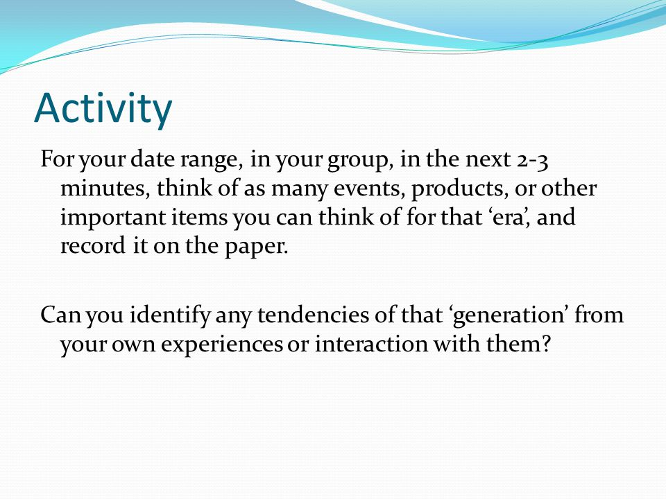 Activity For your date range, in your group, in the next 2-3 minutes, think of as many events, products, or other important items you can think of for that 'era', and record it on the paper.