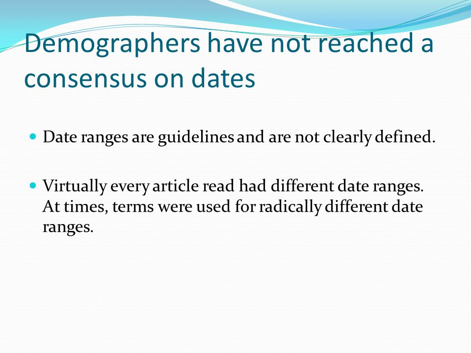 Demographers have not reached a consensus on dates Date ranges are guidelines and are not clearly defined.