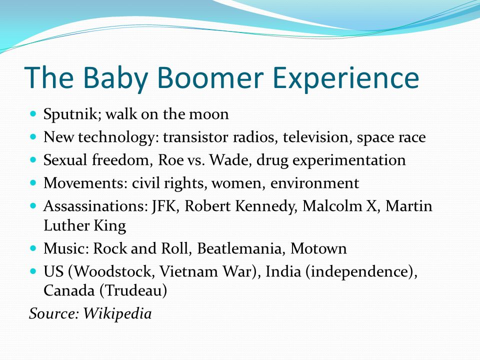 The Baby Boomer Experience Sputnik; walk on the moon New technology: transistor radios, television, space race Sexual freedom, Roe vs.