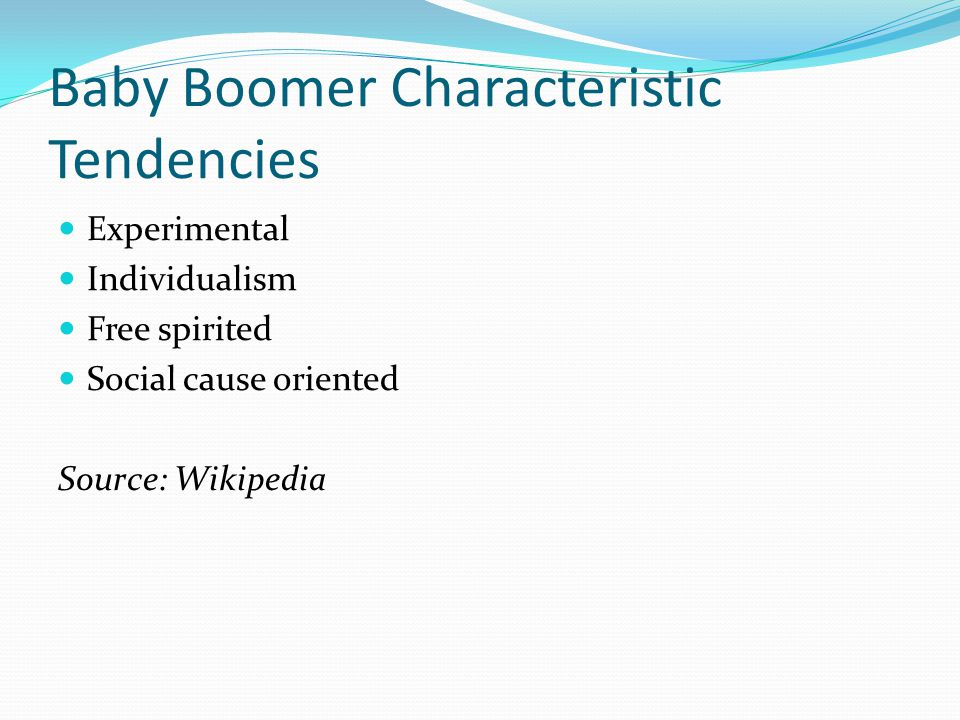 Baby Boomer Characteristic Tendencies Experimental Individualism Free spirited Social cause oriented Source: Wikipedia