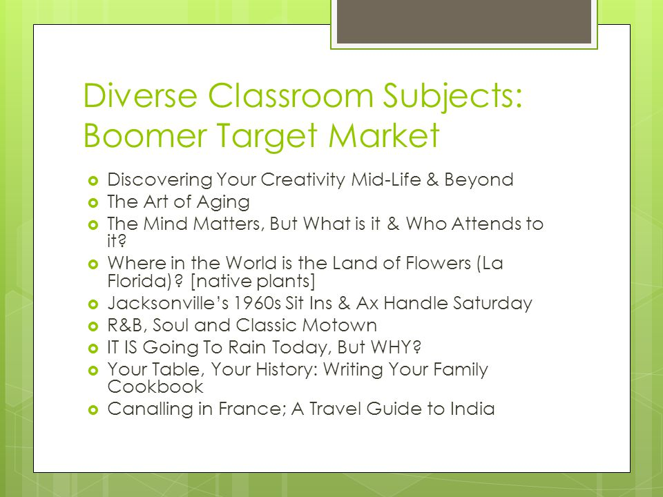 Diverse Classroom Subjects: Boomer Target Market  Discovering Your Creativity Mid-Life & Beyond  The Art of Aging  The Mind Matters, But What is it & Who Attends to it.