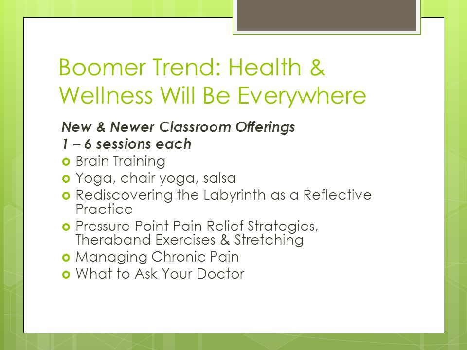 Boomer Trend: Health & Wellness Will Be Everywhere New & Newer Classroom Offerings 1 – 6 sessions each  Brain Training  Yoga, chair yoga, salsa  Rediscovering the Labyrinth as a Reflective Practice  Pressure Point Pain Relief Strategies, Theraband Exercises & Stretching  Managing Chronic Pain  What to Ask Your Doctor