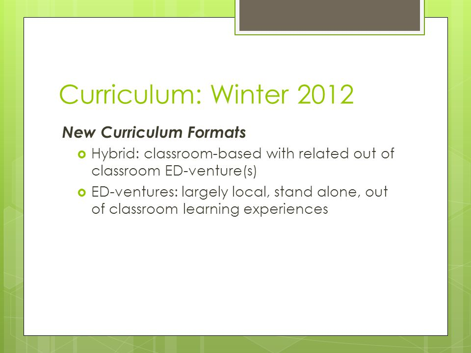 Curriculum: Winter 2012 New Curriculum Formats  Hybrid: classroom-based with related out of classroom ED-venture(s)  ED-ventures: largely local, stand alone, out of classroom learning experiences