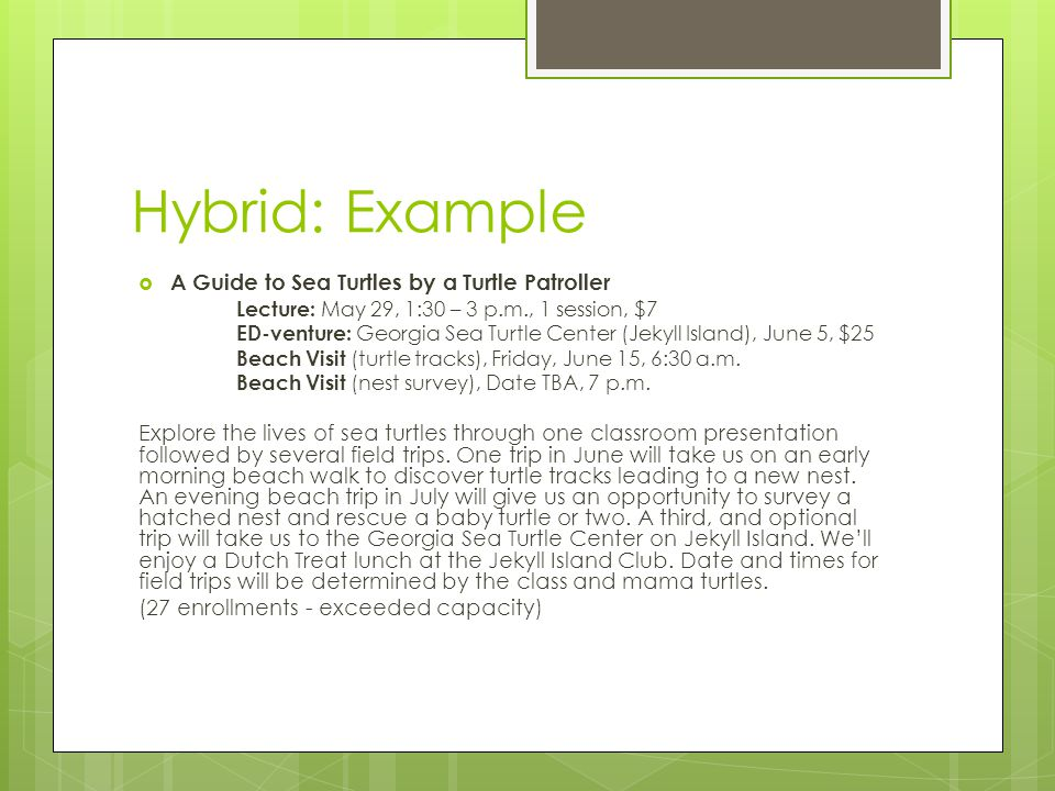 Hybrid: Example  A Guide to Sea Turtles by a Turtle Patroller Lecture: May 29, 1:30 – 3 p.m., 1 session, $7 ED-venture: Georgia Sea Turtle Center (Jekyll Island), June 5, $25 Beach Visit (turtle tracks), Friday, June 15, 6:30 a.m.
