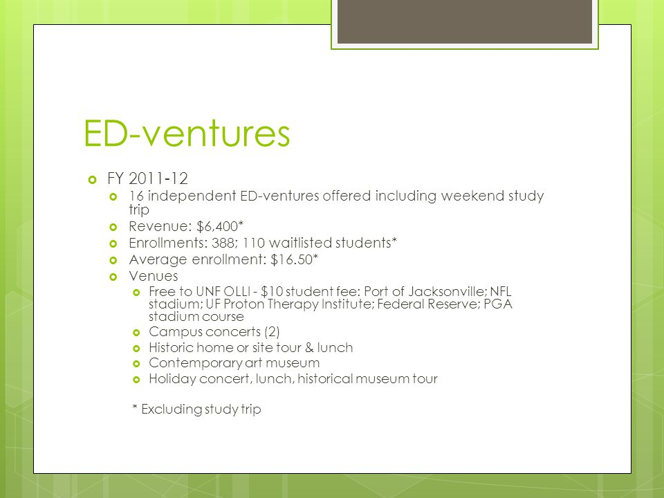 ED-ventures  FY 2011-12  16 independent ED-ventures offered including weekend study trip  Revenue: $6,400*  Enrollments: 388; 110 waitlisted students*  Average enrollment: $16.50*  Venues  Free to UNF OLLI - $10 student fee: Port of Jacksonville; NFL stadium; UF Proton Therapy Institute; Federal Reserve; PGA stadium course  Campus concerts (2)  Historic home or site tour & lunch  Contemporary art museum  Holiday concert, lunch, historical museum tour * Excluding study trip