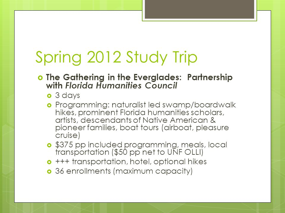 Spring 2012 Study Trip  The Gathering in the Everglades: Partnership with Florida Humanities Council  3 days  Programming: naturalist led swamp/boardwalk hikes, prominent Florida humanities scholars, artists, descendants of Native American & pioneer families, boat tours (airboat, pleasure cruise)  $375 pp included programming, meals, local transportation ($50 pp net to UNF OLLI)  +++ transportation, hotel, optional hikes  36 enrollments (maximum capacity)