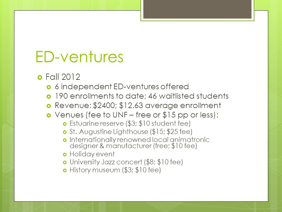 ED-ventures  Fall 2012  6 independent ED-ventures offered  190 enrollments to date; 46 waitlisted students  Revenue: $2400; $12.63 average enrollment  Venues (fee to UNF – free or $15 pp or less):  Estuarine reserve ($3; $10 student fee)  St.